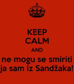 Poster: KEEP CALM AND ne mogu se smiriti ja sam iz Sandžaka!
