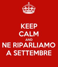 Poster: KEEP CALM AND NE RIPARLIAMO A SETTEMBRE