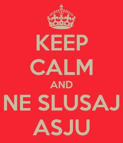 Poster: KEEP CALM AND NE SLUSAJ ASJU