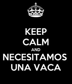 Poster: KEEP CALM AND NECESITAMOS  UNA VACA