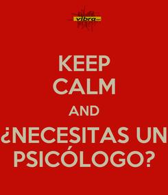 Poster: KEEP CALM AND ¿NECESITAS UN PSICÓLOGO?