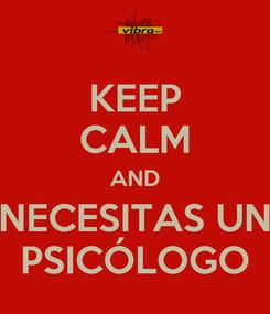 Poster: KEEP CALM AND NECESITAS UN PSICÓLOGO