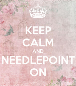 Poster: KEEP CALM AND NEEDLEPOINT ON