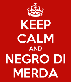 Poster: KEEP CALM AND NEGRO DI MERDA