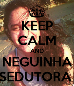 Poster: KEEP CALM AND NEGUINHA SEDUTORA