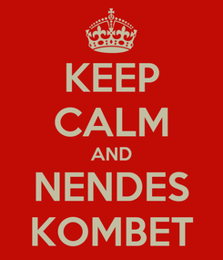 Poster: KEEP CALM AND NENDES KOMBET
