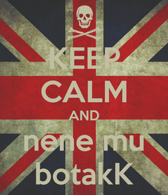 Poster: KEEP CALM AND nene mu botakK