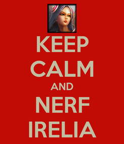 Poster: KEEP CALM AND NERF IRELIA