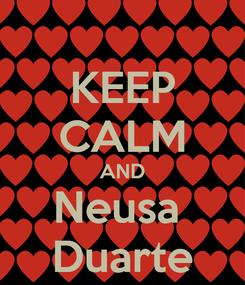 Poster: KEEP CALM AND Neusa  Duarte