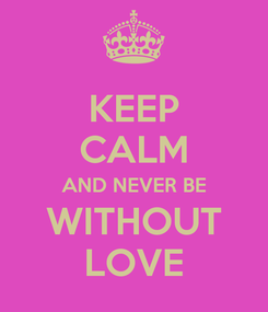 Poster: KEEP CALM AND NEVER BE WITHOUT LOVE