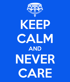 Poster: KEEP CALM AND NEVER CARE