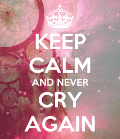 Poster: KEEP CALM AND NEVER CRY AGAIN