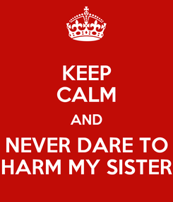 Poster: KEEP CALM AND NEVER DARE TO HARM MY SISTER
