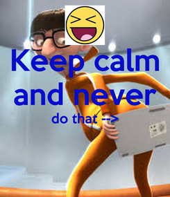 Poster: Keep calm and never do that -->