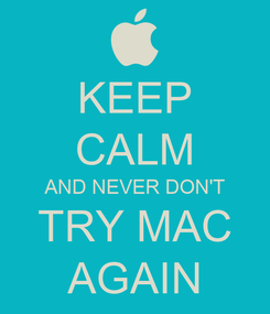 Poster: KEEP CALM AND NEVER DON'T TRY MAC AGAIN