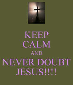 Poster: KEEP CALM AND NEVER DOUBT JESUS!!!!