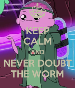 Poster: KEEP CALM AND NEVER DOUBT THE WORM