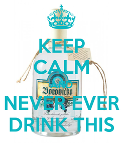 Poster: KEEP CALM AND NEVER EVER DRINK THIS