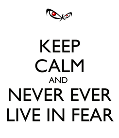 Poster: KEEP CALM AND  NEVER EVER LIVE IN FEAR