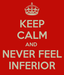 Poster: KEEP CALM AND  NEVER FEEL INFERIOR