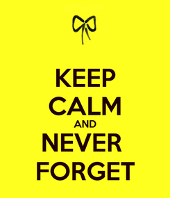 Poster: KEEP CALM AND NEVER  FORGET