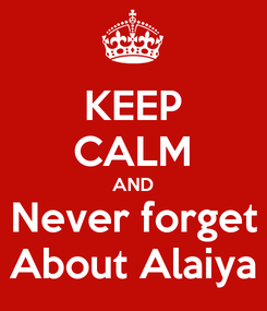 Poster: KEEP CALM AND Never forget About Alaiya