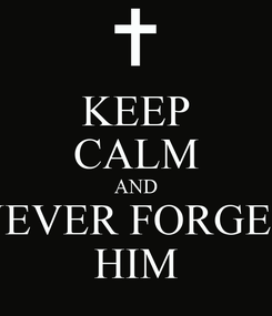 Poster: KEEP CALM AND NEVER FORGET HIM