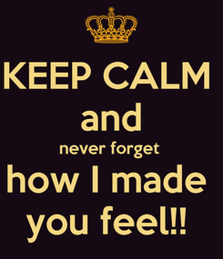 Poster: KEEP CALM  and never forget  how I made  you feel!!