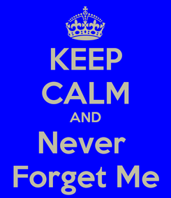 Poster: KEEP CALM AND Never  Forget Me