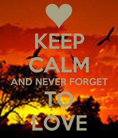 Poster: KEEP CALM AND NEVER FORGET TO LOVE