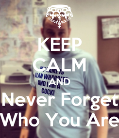 Poster: KEEP CALM AND Never Forget Who You Are
