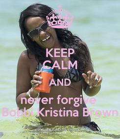 Poster: KEEP CALM AND never forgive  Bobbi Kristina Brown