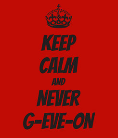 Poster: KEEP CALM AND NEVER G-EVE-ON