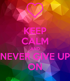 Poster: KEEP CALM AND NEVER GIVE UP ON