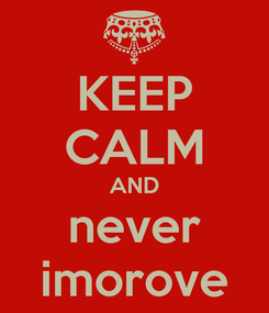 Poster: KEEP CALM AND never imorove