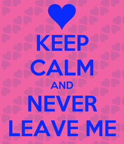 Poster: KEEP CALM AND NEVER LEAVE ME