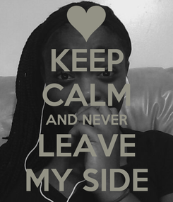 Poster: KEEP CALM AND NEVER LEAVE MY SIDE