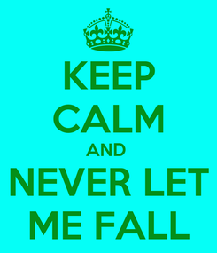 Poster: KEEP CALM AND  NEVER LET ME FALL