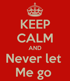 Poster: KEEP CALM AND Never let  Me go