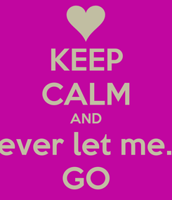 Poster: KEEP CALM AND never let me.... GO