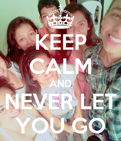 Poster: KEEP CALM AND NEVER LET YOU GO