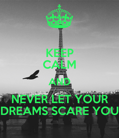 Poster: KEEP CALM AND NEVER LET YOUR DREAMS SCARE YOU