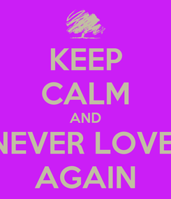 Poster: KEEP CALM AND NEVER LOVE  AGAIN