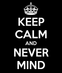 Poster: KEEP CALM AND NEVER MIND