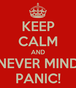 Poster: KEEP CALM AND NEVER MIND PANIC!