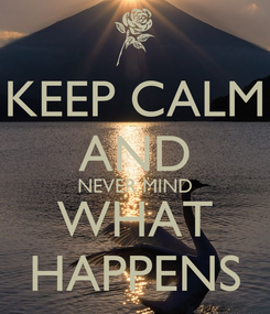 Poster: KEEP CALM AND NEVER MIND WHAT HAPPENS