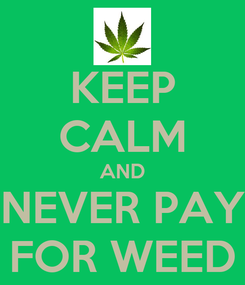 Poster: KEEP CALM AND NEVER PAY FOR WEED