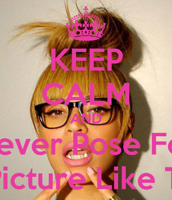 Poster: KEEP CALM AND Never Pose For A Picture Like This