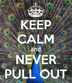 Poster: KEEP CALM and NEVER PULL OUT
