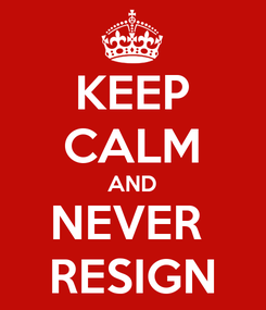 Poster: KEEP CALM AND NEVER  RESIGN